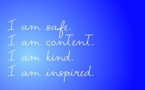 I am safe. I am content. I am kind. I am inspired.